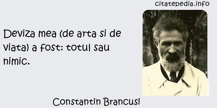 Constantin Brancusi - Deviza mea (de arta si de viata) a fost: totul sau nimic.