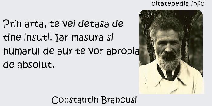Constantin Brancusi - Prin arta, te vei detasa de tine insuti. Iar masura si numarul de aur te vor apropia de absolut.
