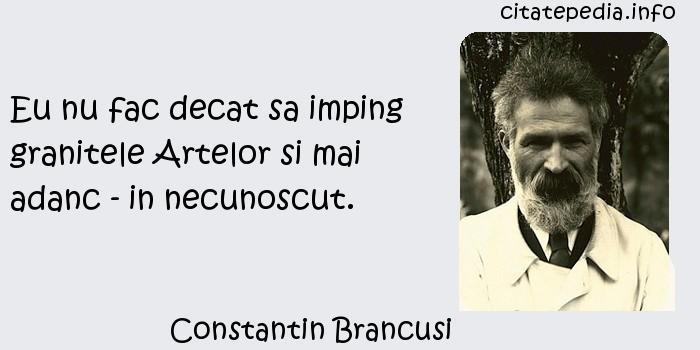 Constantin Brancusi - Eu nu fac decat sa imping granitele Artelor si mai adanc - in necunoscut.