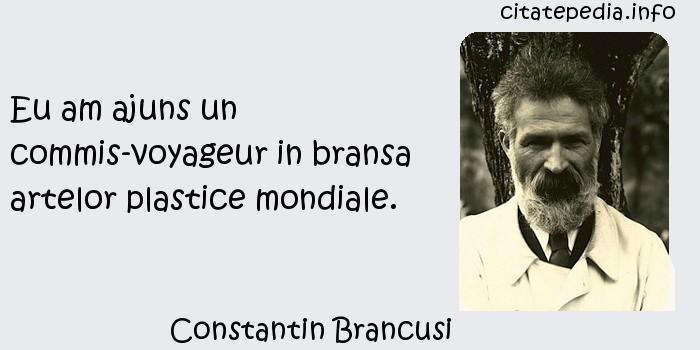 Constantin Brancusi - Eu am ajuns un commis-voyageur in bransa artelor plastice mondiale.