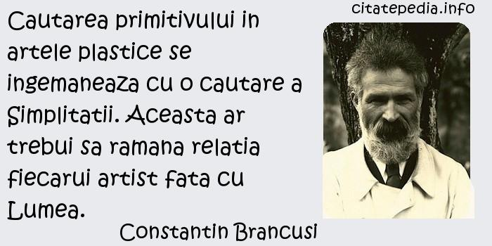 Constantin Brancusi - Cautarea primitivului in artele plastice se ingemaneaza cu o cautare a Simplitatii. Aceasta ar trebui sa ramana relatia fiecarui artist fata cu Lumea.