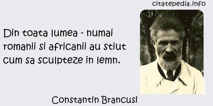 Constantin Brancusi - Din toata lumea - numai romanii si africanii au stiut cum sa sculpteze in lemn.