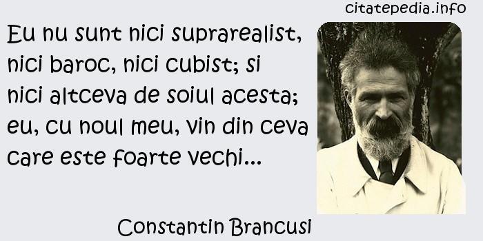 Constantin Brancusi - Eu nu sunt nici suprarealist, nici baroc, nici cubist; si nici altceva de soiul acesta; eu, cu noul meu, vin din ceva care este foarte vechi...