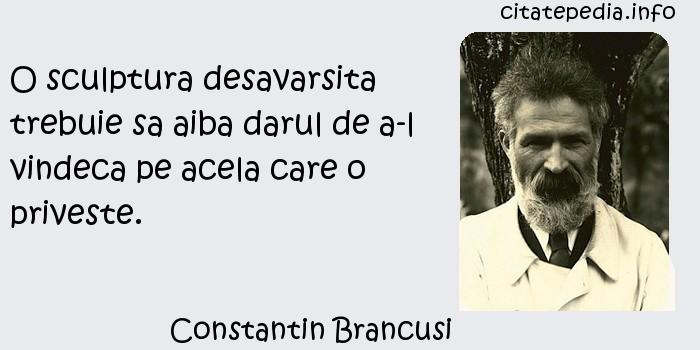 Constantin Brancusi - O sculptura desavarsita trebuie sa aiba darul de a-l vindeca pe acela care o priveste.