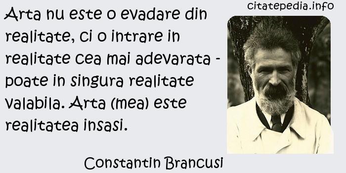 Constantin Brancusi - Arta nu este o evadare din realitate, ci o intrare in realitate cea mai adevarata - poate in singura realitate valabila. Arta (mea) este realitatea insasi.