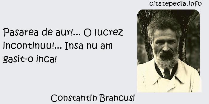Constantin Brancusi - Pasarea de aur!... O lucrez incontinuu!... Insa nu am gasit-o inca!