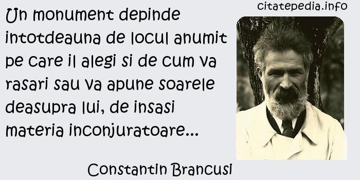 Constantin Brancusi - Un monument depinde intotdeauna de locul anumit pe care il alegi si de cum va rasari sau va apune soarele deasupra lui, de insasi materia inconjuratoare...