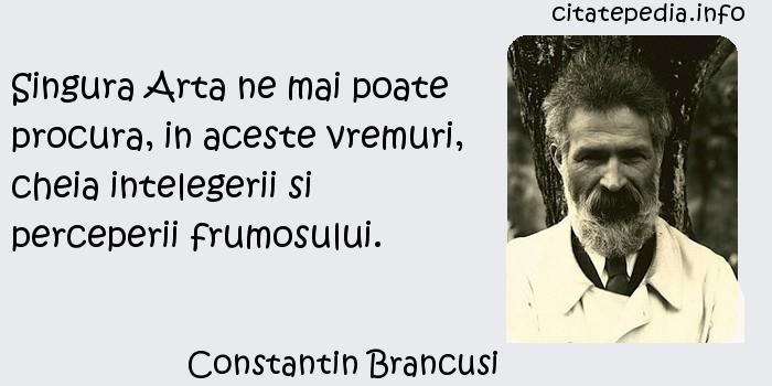 Constantin Brancusi - Singura Arta ne mai poate procura, in aceste vremuri, cheia intelegerii si perceperii frumosului.