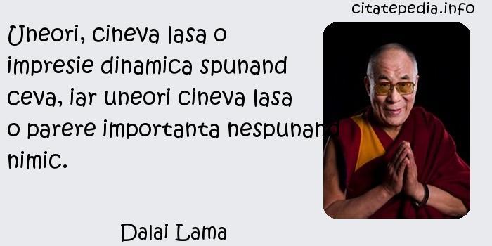 Dalai Lama - Uneori, cineva lasa o impresie dinamica spunand ceva, iar uneori cineva lasa o parere importanta nespunand nimic.