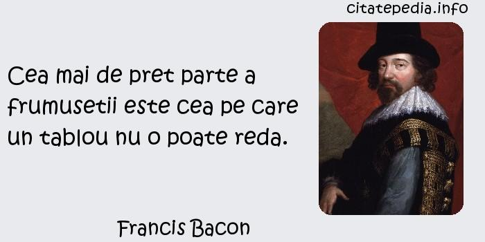 Francis Bacon - Cea mai de pret parte a frumusetii este cea pe care un tablou nu o poate reda.
