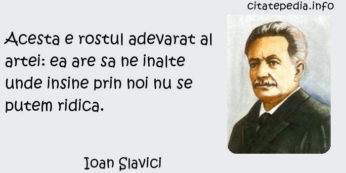 Ioan Slavici - Acesta e rostul adevarat al artei: ea are sa ne inalte unde insine prin noi nu se putem ridica.