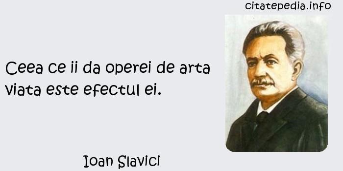 Ioan Slavici - Ceea ce ii da operei de arta viata este efectul ei.