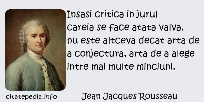 Jean Jacques Rousseau - Insasi critica in jurul careia se face atata valva, nu este altceva decat arta de a conjectura, arta de a alege intre mai multe minciuni.