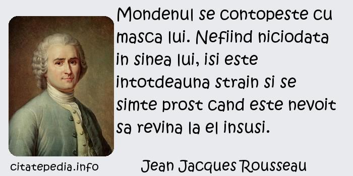 Jean Jacques Rousseau - Mondenul se contopeste cu masca lui. Nefiind niciodata in sinea lui, isi este intotdeauna strain si se simte prost cand este nevoit sa revina la el insusi.