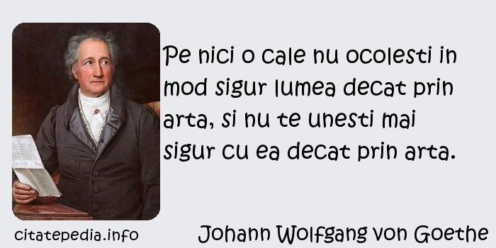 Johann Wolfgang von Goethe - Pe nici o cale nu ocolesti in mod sigur lumea decat prin arta, si nu te unesti mai sigur cu ea decat prin arta.