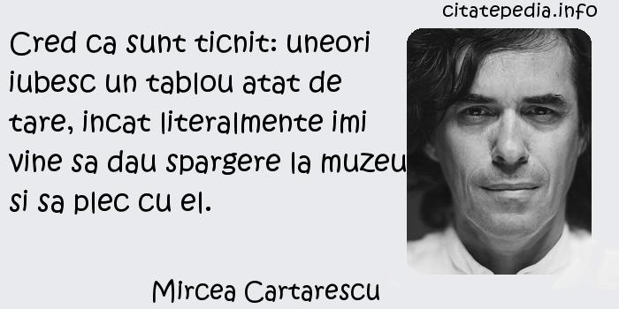 Mircea Cartarescu - Cred ca sunt ticnit: uneori iubesc un tablou atat de tare, incat literalmente imi vine sa dau spargere la muzeu si sa plec cu el.