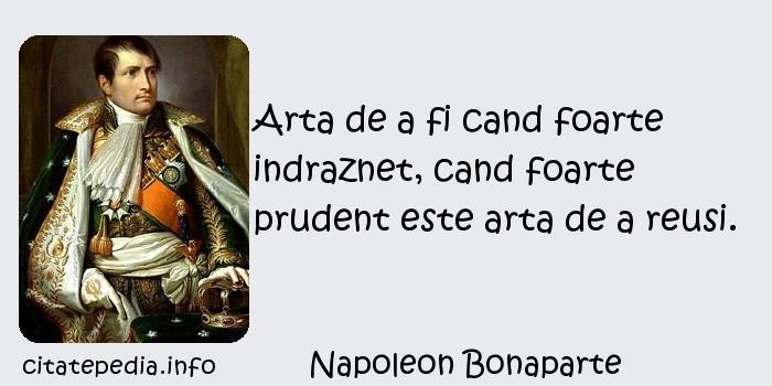 Napoleon Bonaparte - Arta de a fi cand foarte indraznet, cand foarte prudent este arta de a reusi.