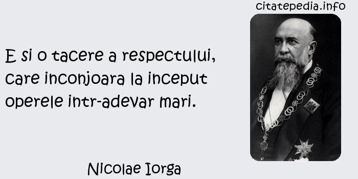Nicolae Iorga - E si o tacere a respectului, care inconjoara la inceput operele intr-adevar mari.