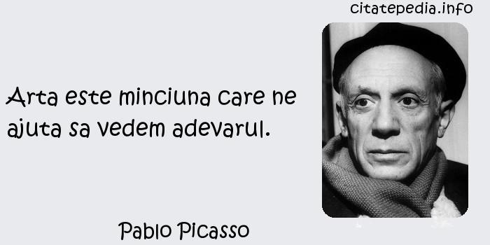 Pablo Picasso - Arta este minciuna care ne ajuta sa vedem adevarul.