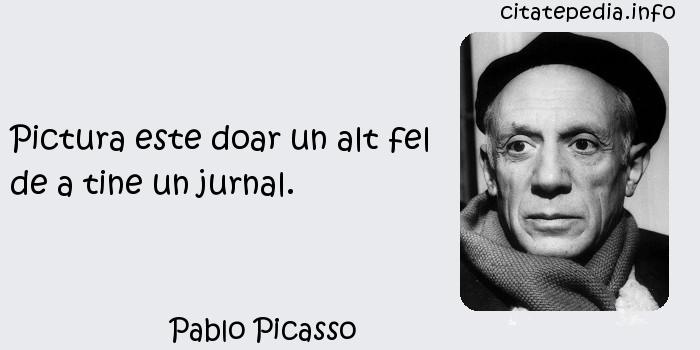 Pablo Picasso - Pictura este doar un alt fel de a tine un jurnal.