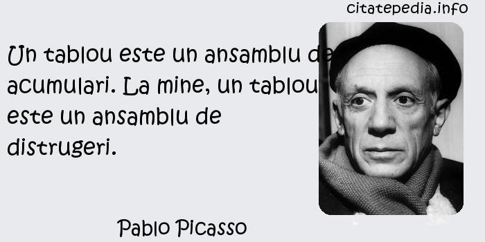 Pablo Picasso - Un tablou este un ansamblu de acumulari. La mine, un tablou este un ansamblu de distrugeri.