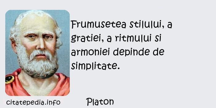 Platon - Frumusetea stilului, a gratiei, a ritmului si armoniei depinde de simplitate.