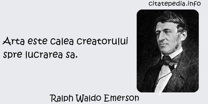 Ralph Waldo Emerson - Arta este calea creatorului spre lucrarea sa.