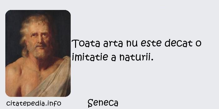 Seneca - Toata arta nu este decat o imitatie a naturii.