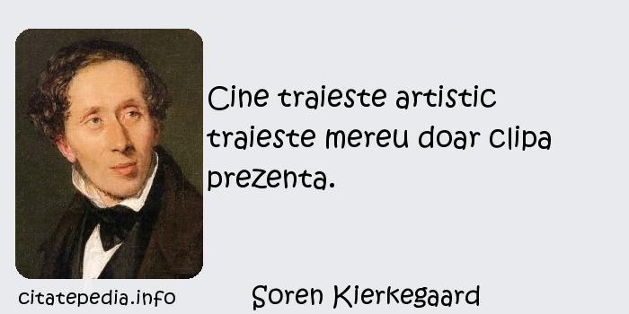 Soren Kierkegaard - Cine traieste artistic traieste mereu doar clipa prezenta.