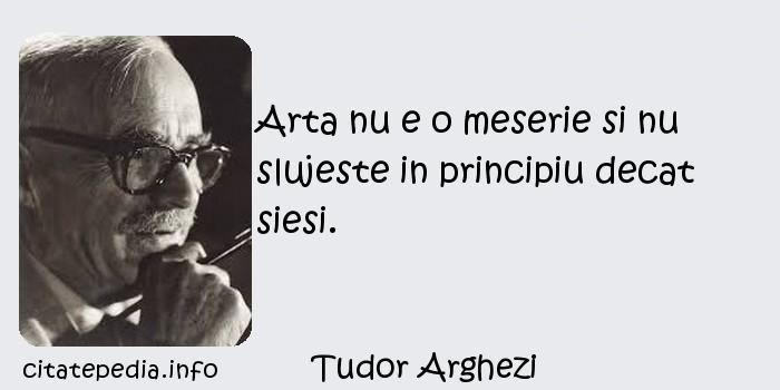 Tudor Arghezi - Arta nu e o meserie si nu slujeste in principiu decat siesi.