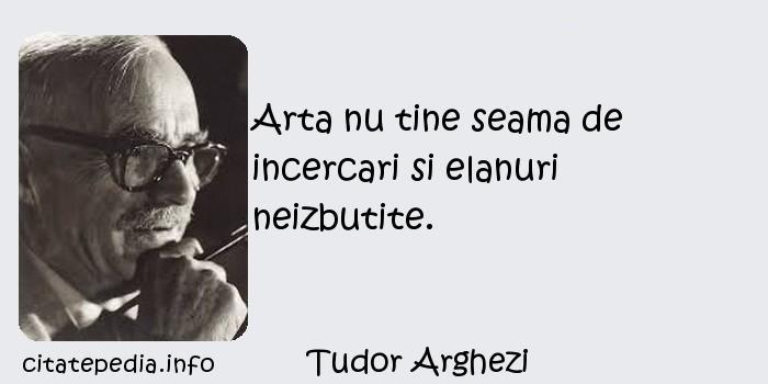 Tudor Arghezi - Arta nu tine seama de incercari si elanuri neizbutite.