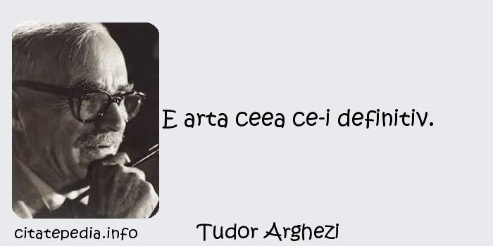 Tudor Arghezi - E arta ceea ce-i definitiv.