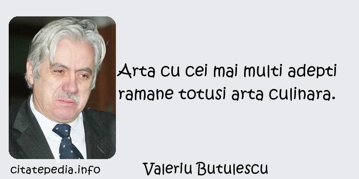 Valeriu Butulescu - Arta cu cei mai multi adepti ramane totusi arta culinara.