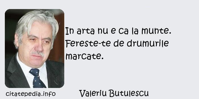 Valeriu Butulescu - In arta nu e ca la munte. Fereste-te de drumurile marcate.