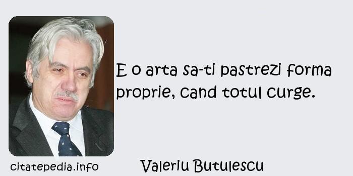Valeriu Butulescu - E o arta sa-ti pastrezi forma proprie, cand totul curge.