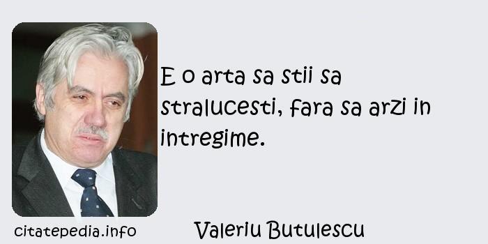 Valeriu Butulescu - E o arta sa stii sa stralucesti, fara sa arzi in intregime.