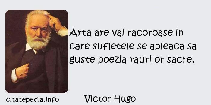 Victor Hugo - Arta are vai racoroase in care sufletele se apleaca sa guste poezia raurilor sacre.