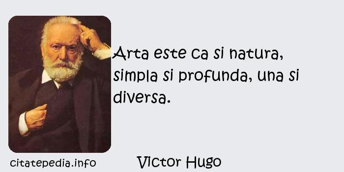 Victor Hugo - Arta este ca si natura, simpla si profunda, una si diversa.