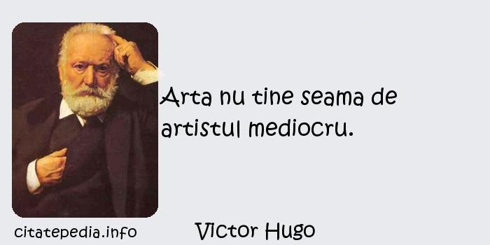 Victor Hugo - Arta nu tine seama de artistul mediocru.