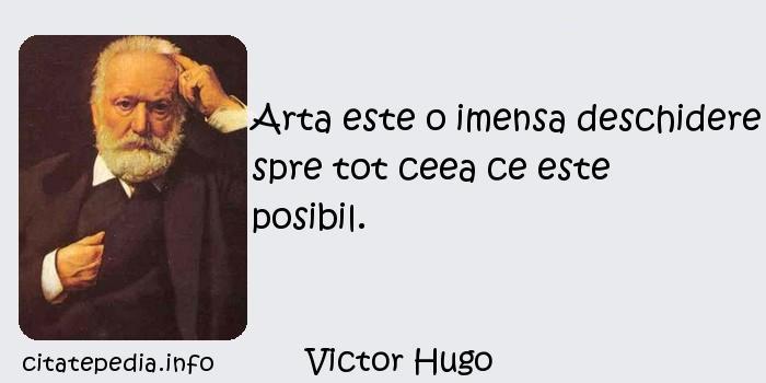 Victor Hugo - Arta este o imensa deschidere spre tot ceea ce este posibil.