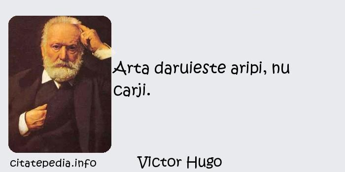 Victor Hugo - Arta daruieste aripi, nu carji.