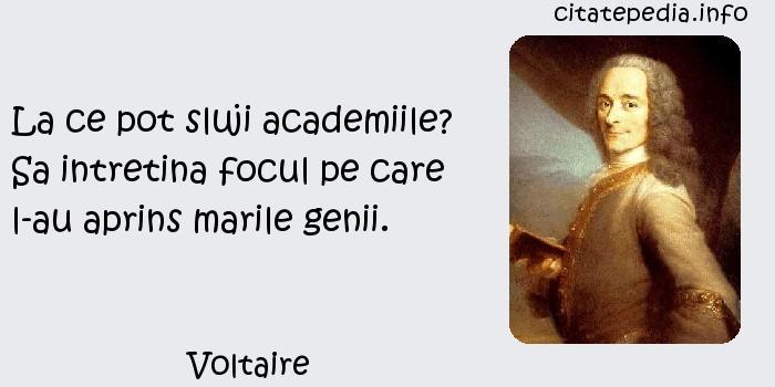 Voltaire - La ce pot sluji academiile? Sa intretina focul pe care l-au aprins marile genii.