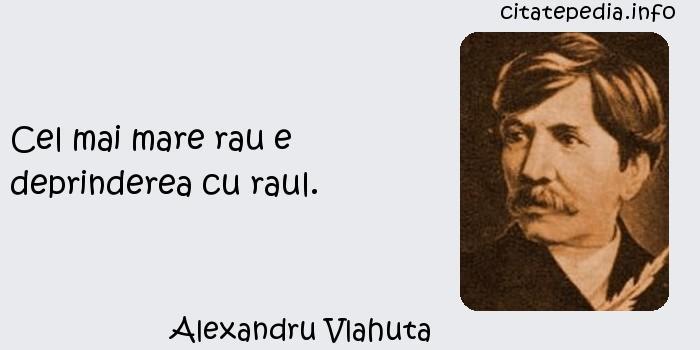 Alexandru Vlahuta - Cel mai mare rau e deprinderea cu raul.