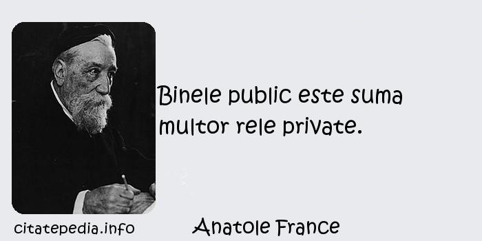 Anatole France - Binele public este suma multor rele private.