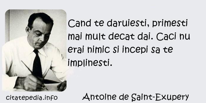 Antoine de Saint-Exupery - Cand te daruiesti, primesti mai mult decat dai. Caci nu erai nimic si incepi sa te implinesti.