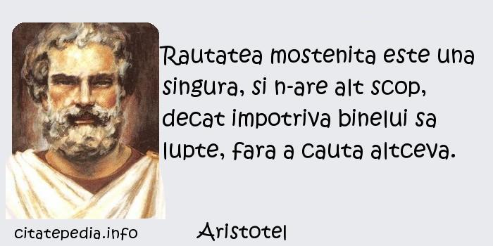 Aristotel - Rautatea mostenita este una singura, si n-are alt scop, decat impotriva binelui sa lupte, fara a cauta altceva.