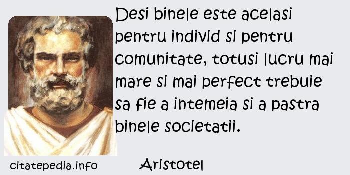 Aristotel - Desi binele este acelasi pentru individ si pentru comunitate, totusi lucru mai mare si mai perfect trebuie sa fie a intemeia si a pastra binele societatii.