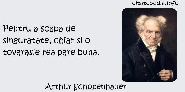 Arthur Schopenhauer - Pentru a scapa de singuratate, chiar si o tovarasie rea pare buna.