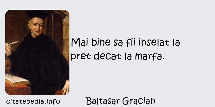Baltasar Gracian - Mai bine sa fii inselat la pret decat la marfa.