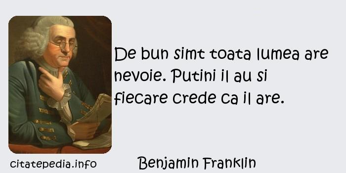 Benjamin Franklin - De bun simt toata lumea are nevoie. Putini il au si fiecare crede ca il are.